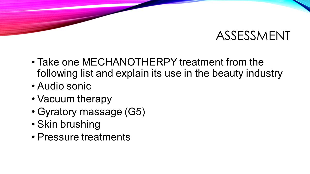 ASSESSMENT Take one MECHANOTHERPY treatment from the following list and explain its use in the beauty industry.