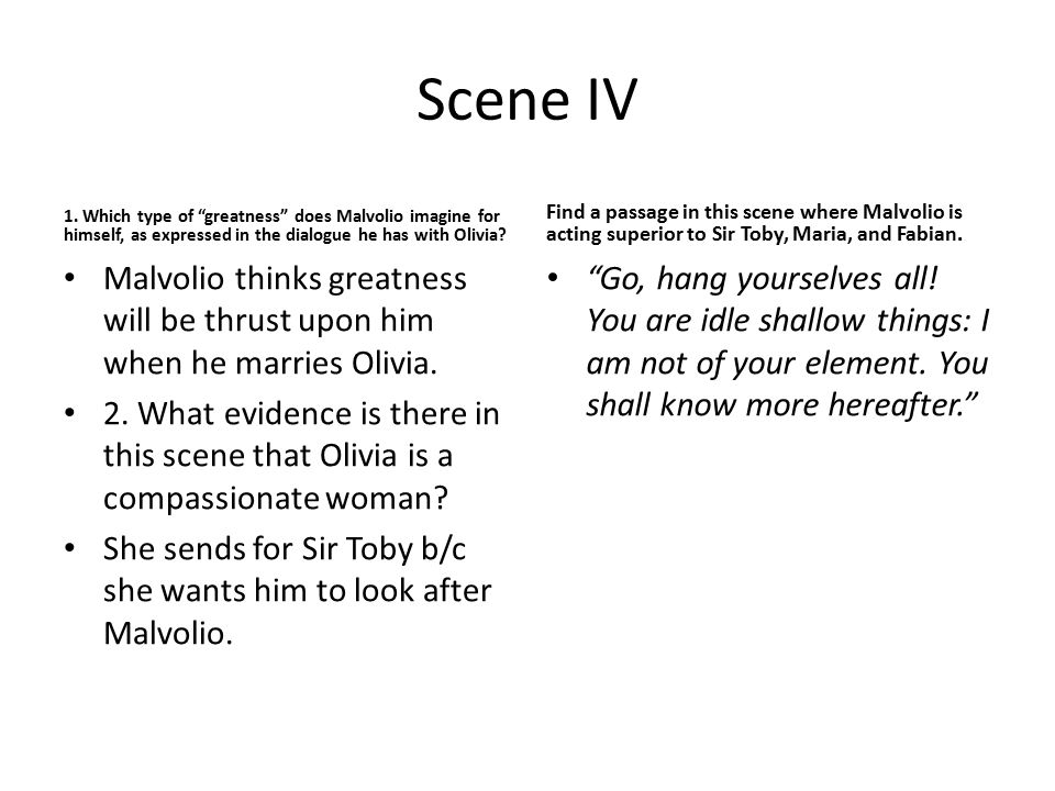 Scene IV 1. Which type of greatness does Malvolio imagine for himself, as expressed in the dialogue he has with Olivia