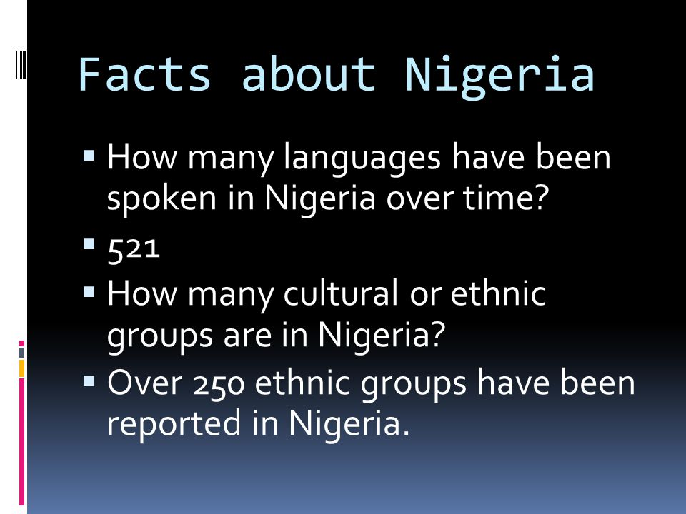 Facts about Nigeria How many languages have been spoken in Nigeria over time 521. How many cultural or ethnic groups are in Nigeria