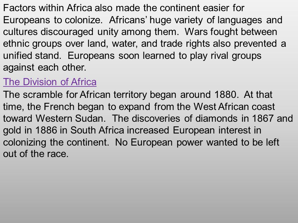 Factors within Africa also made the continent easier for Europeans to colonize. Africans' huge variety of languages and cultures discouraged unity among them. Wars fought between ethnic groups over land, water, and trade rights also prevented a unified stand. Europeans soon learned to play rival groups against each other.