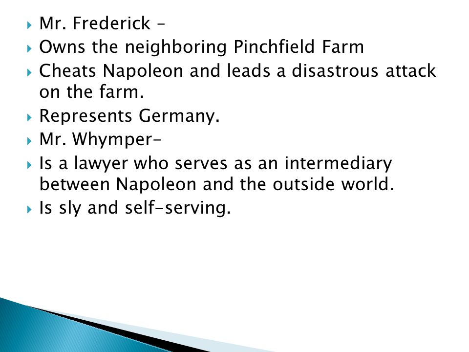 Mr. Frederick – Owns the neighboring Pinchfield Farm. Cheats Napoleon and leads a disastrous attack on the farm.