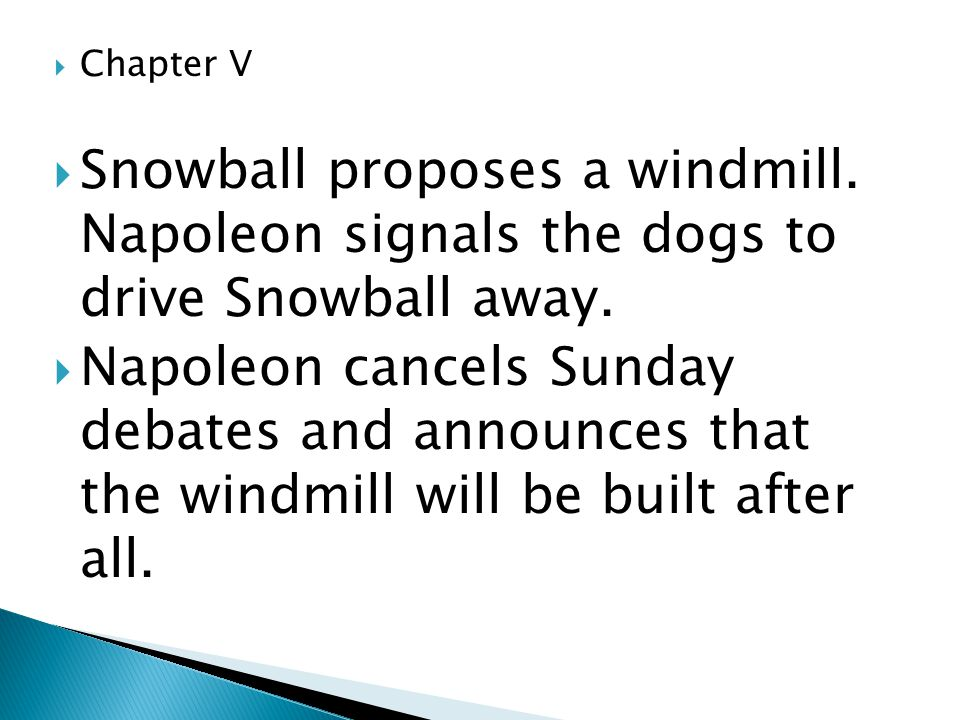 Chapter V Snowball proposes a windmill. Napoleon signals the dogs to drive Snowball away.
