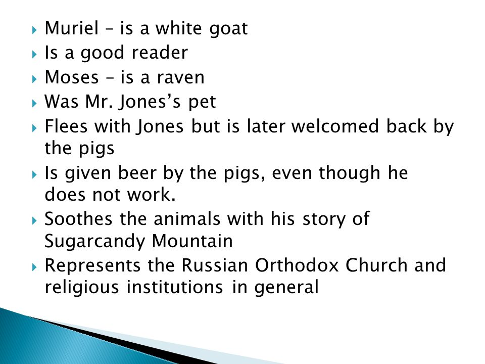 Muriel – is a white goat Is a good reader. Moses – is a raven. Was Mr. Jones's pet. Flees with Jones but is later welcomed back by the pigs.