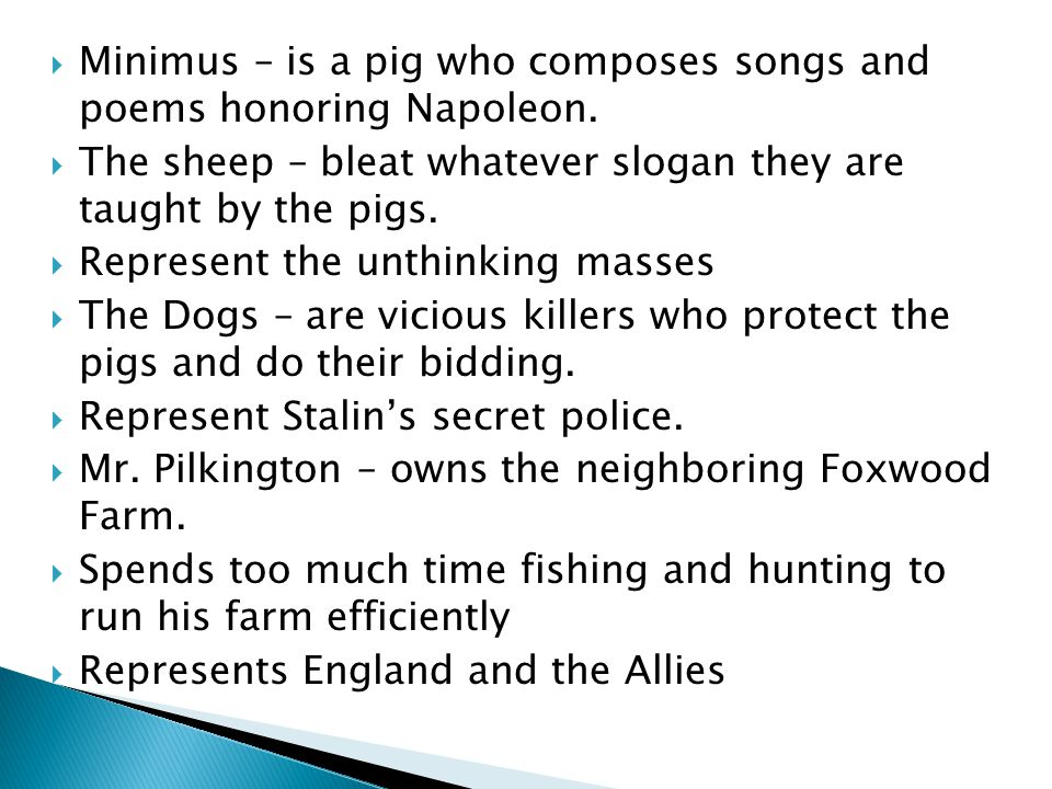 Minimus – is a pig who composes songs and poems honoring Napoleon.