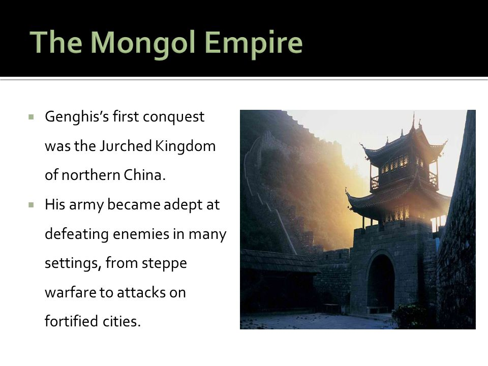 The Mongol Empire Genghis's first conquest was the Jurched Kingdom of northern China.