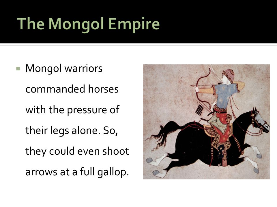 The Mongol Empire Mongol warriors commanded horses with the pressure of their legs alone.