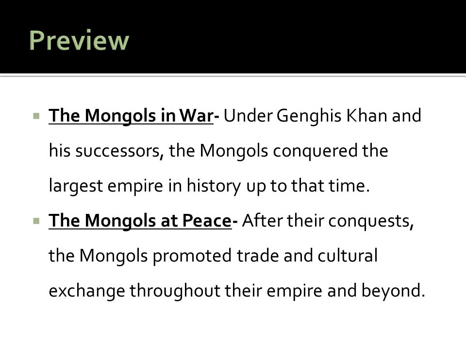 Preview The Mongols in War- Under Genghis Khan and his successors, the Mongols conquered the largest empire in history up to that time.
