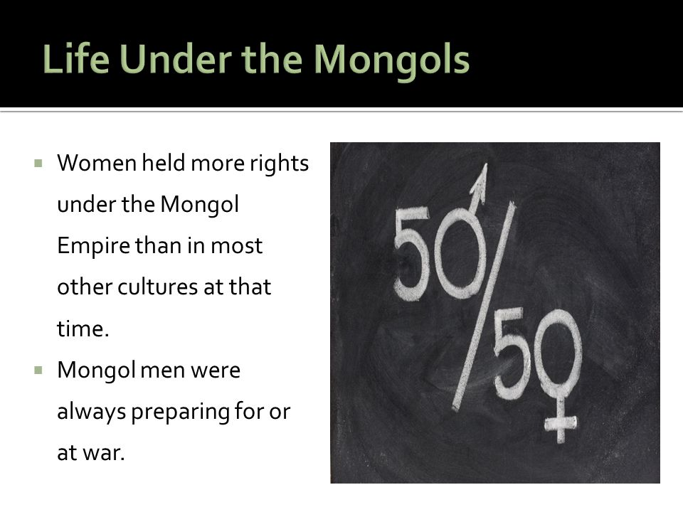 Life Under the Mongols Women held more rights under the Mongol Empire than in most other cultures at that time.