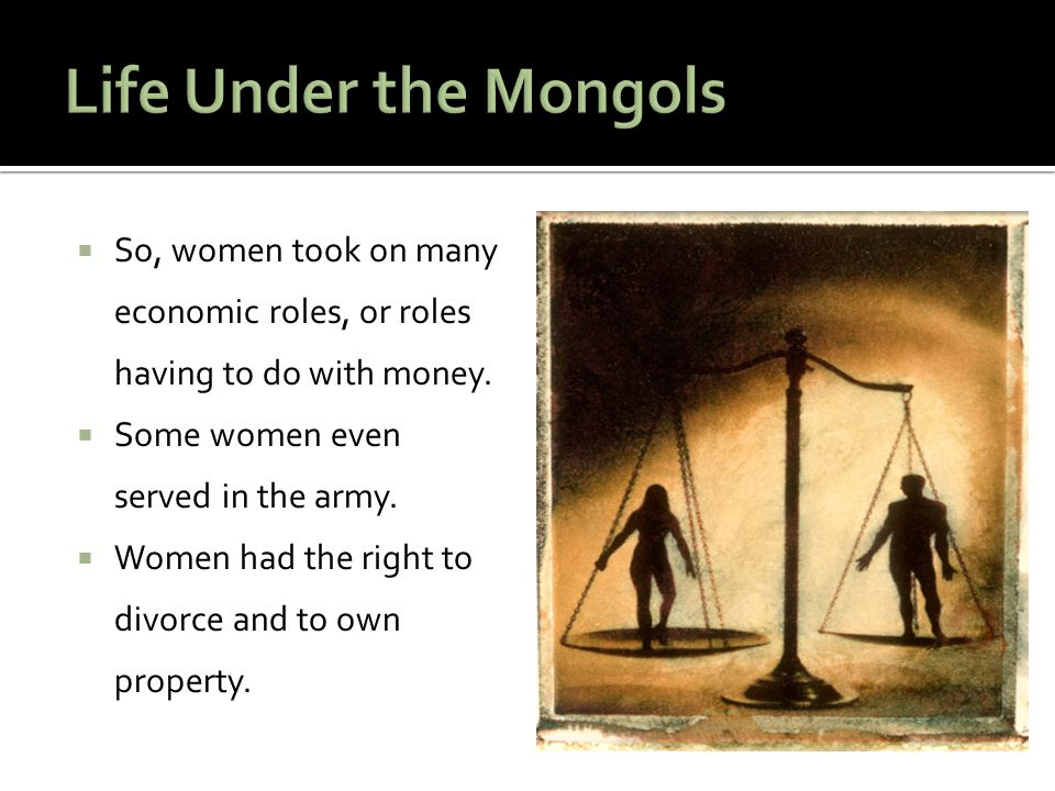 Life Under the Mongols So, women took on many economic roles, or roles having to do with money. Some women even served in the army.