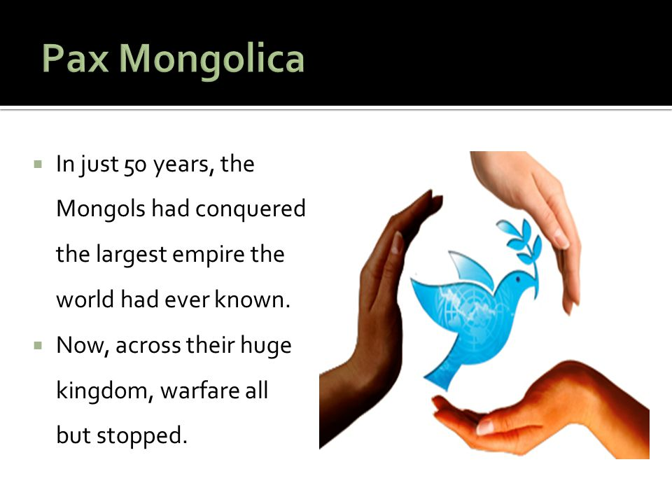 Pax Mongolica In just 50 years, the Mongols had conquered the largest empire the world had ever known.