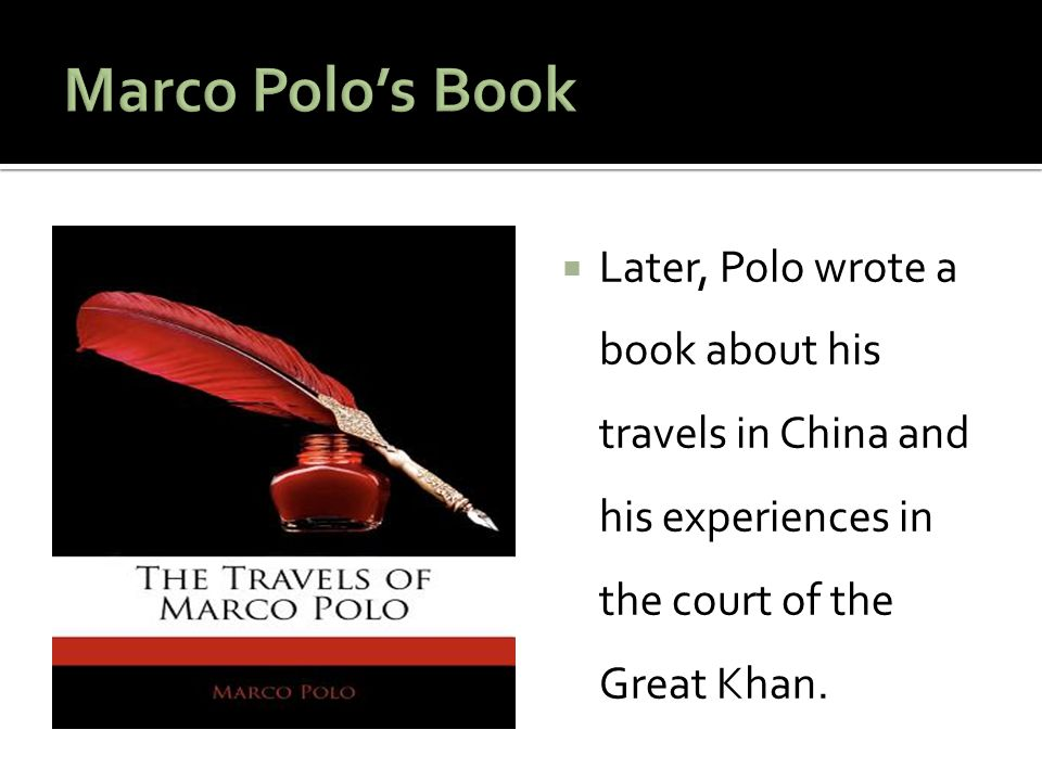 Marco Polo's Book Later, Polo wrote a book about his travels in China and his experiences in the court of the Great Khan.