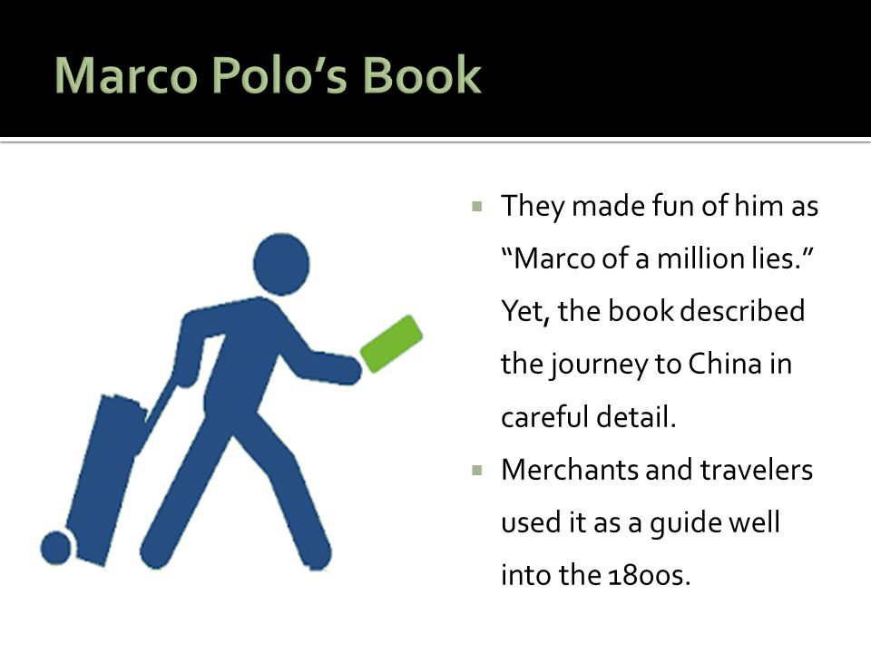 Marco Polo's Book They made fun of him as Marco of a million lies. Yet, the book described the journey to China in careful detail.