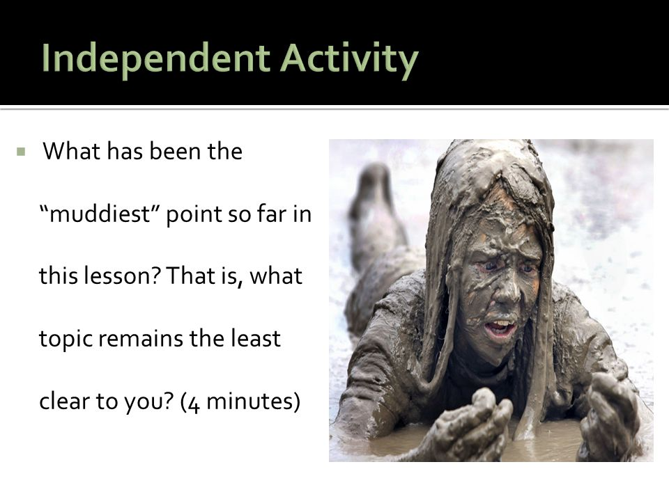 Independent Activity What has been the muddiest point so far in this lesson.