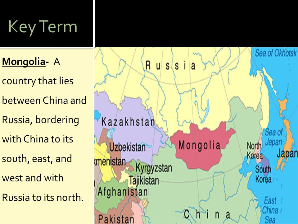 Key Term Mongolia- A country that lies between China and Russia, bordering with China to its south, east, and west and with Russia to its north.