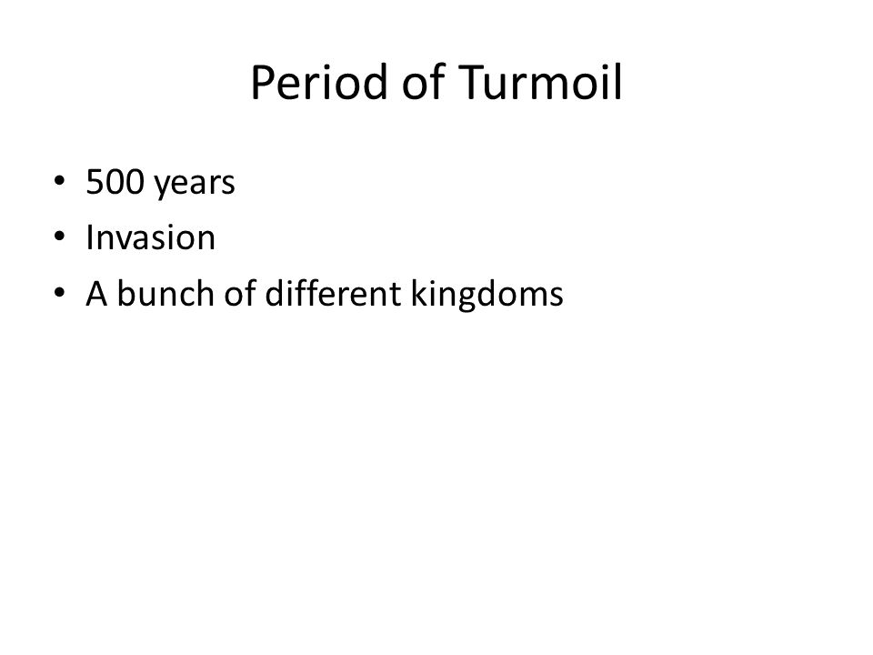 Period of Turmoil 500 years Invasion A bunch of different kingdoms