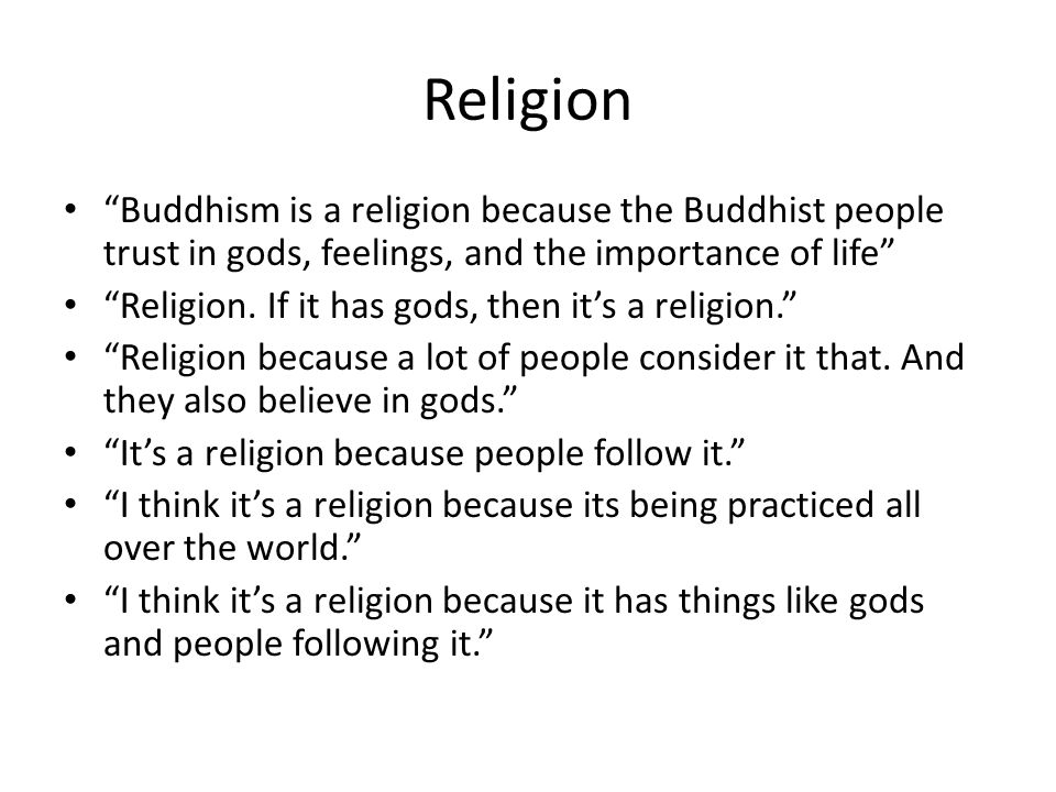 Religion Buddhism is a religion because the Buddhist people trust in gods, feelings, and the importance of life
