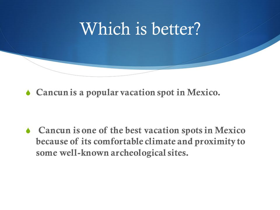 Which is better Cancun is a popular vacation spot in Mexico.