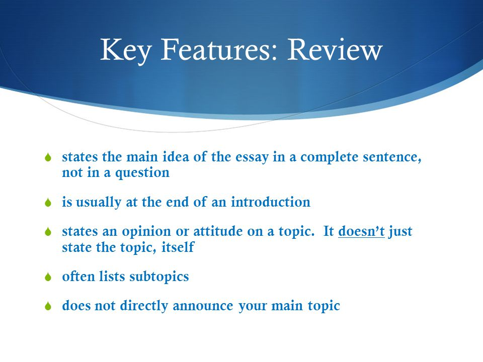 Key Features: Review states the main idea of the essay in a complete sentence, not in a question. is usually at the end of an introduction.