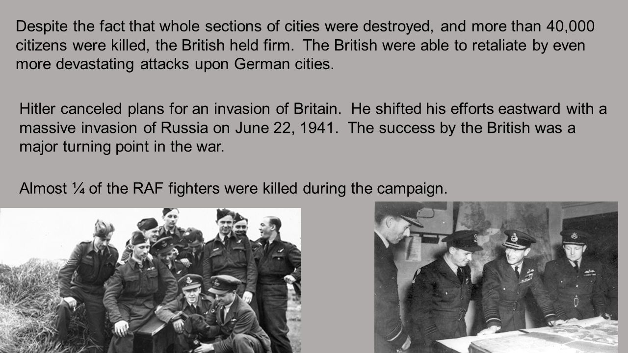 Despite the fact that whole sections of cities were destroyed, and more than 40,000 citizens were killed, the British held firm. The British were able to retaliate by even more devastating attacks upon German cities.