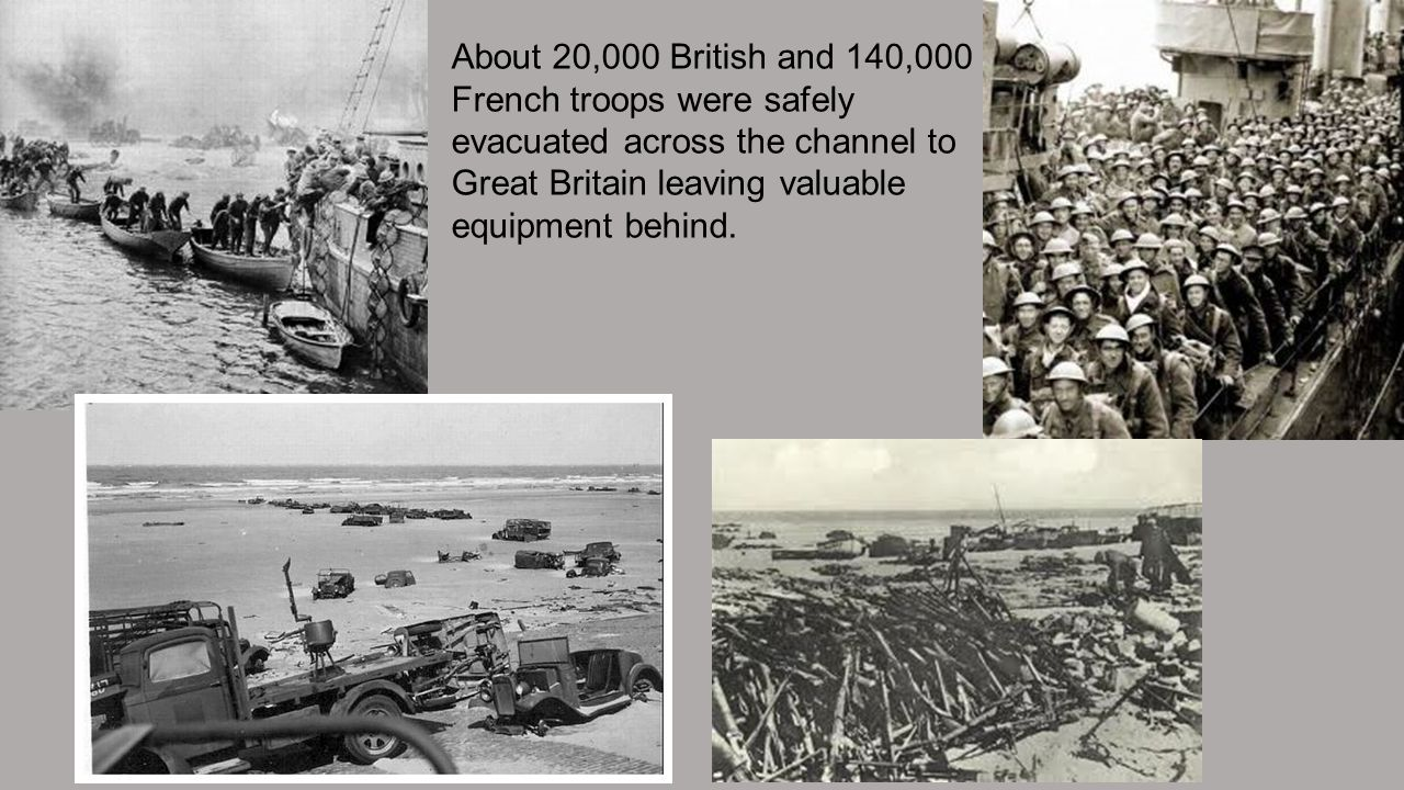 About 20,000 British and 140,000 French troops were safely evacuated across the channel to Great Britain leaving valuable equipment behind.