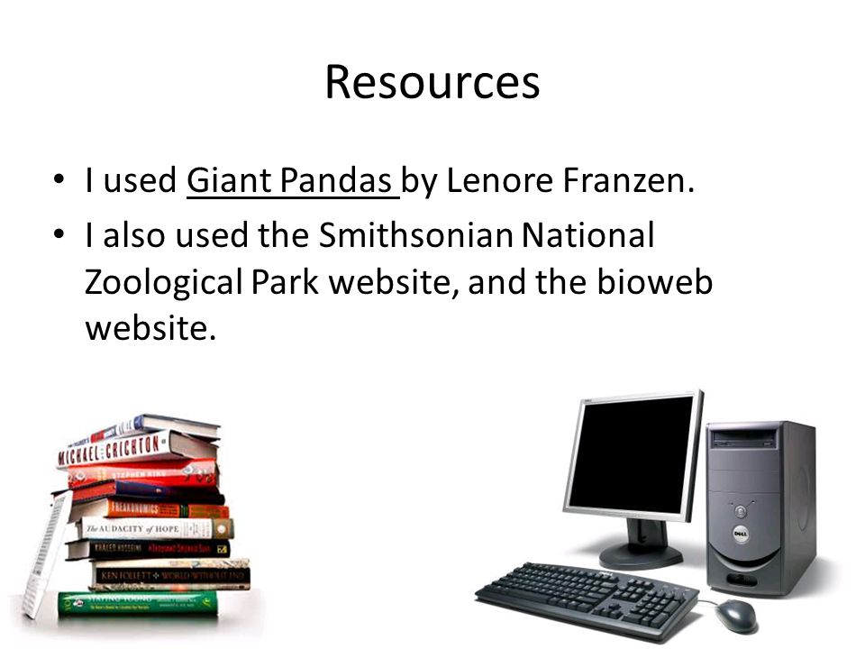 Resources I used Giant Pandas by Lenore Franzen.