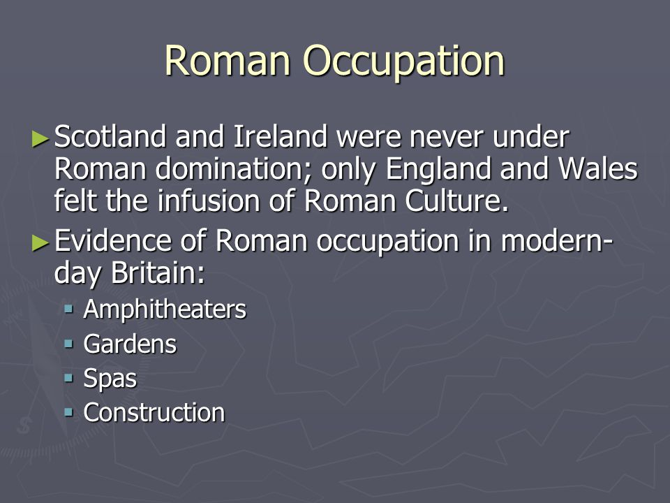 Roman Occupation Scotland and Ireland were never under Roman domination; only England and Wales felt the infusion of Roman Culture.