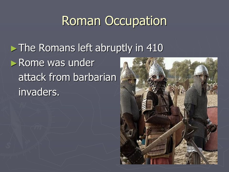 Roman Occupation The Romans left abruptly in 410 Rome was under