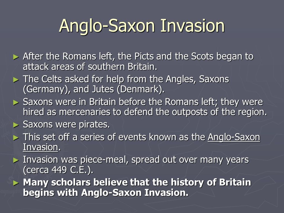 Anglo-Saxon Invasion After the Romans left, the Picts and the Scots began to attack areas of southern Britain.