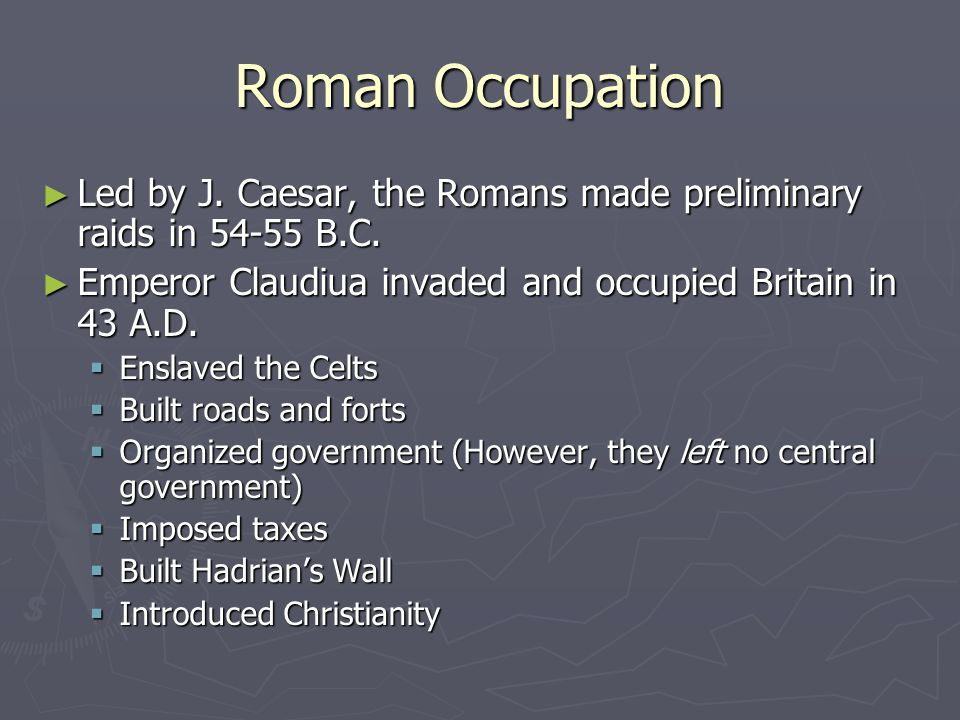Roman Occupation Led by J. Caesar, the Romans made preliminary raids in 54-55 B.C. Emperor Claudiua invaded and occupied Britain in 43 A.D.