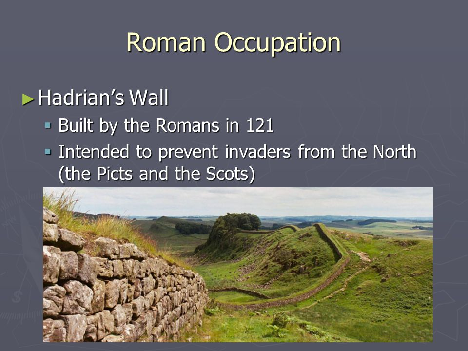 Roman Occupation Hadrian's Wall Built by the Romans in 121