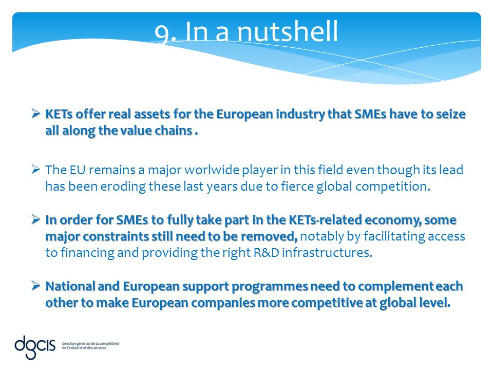 9. In a nutshell KETs offer real assets for the European industry that SMEs have to seize all along the value chains .