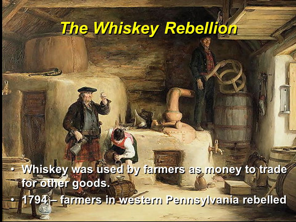 The Whiskey Rebellion Whiskey was used by farmers as money to trade for other goods.