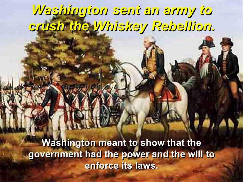 Washington sent an army to crush the Whiskey Rebellion.