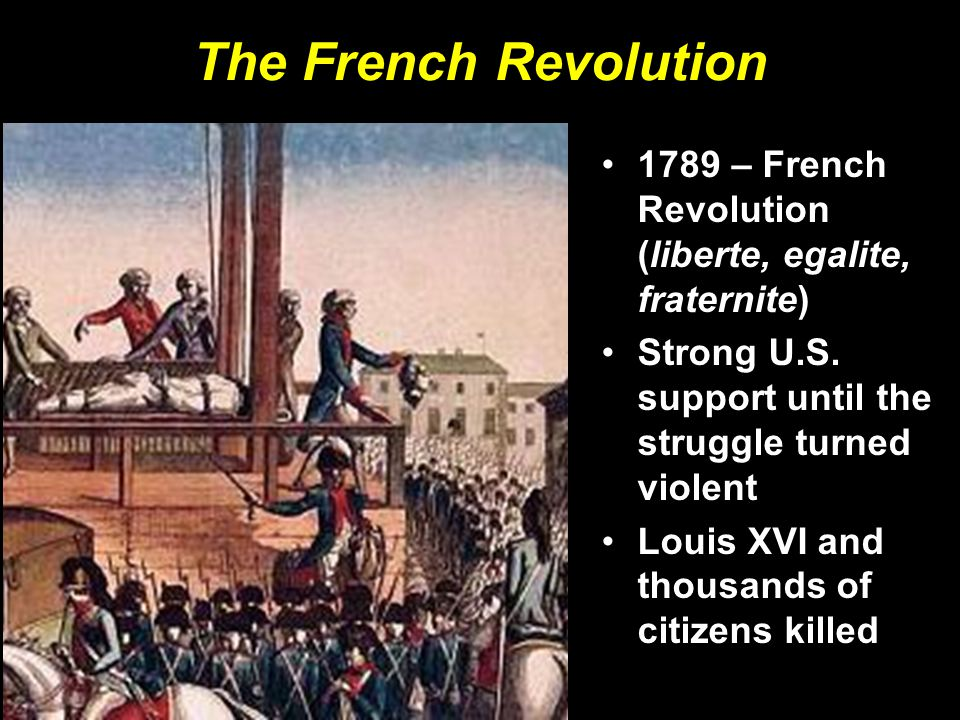 The French Revolution 1789 – French Revolution (liberte, egalite, fraternite) Strong U.S. support until the struggle turned violent.