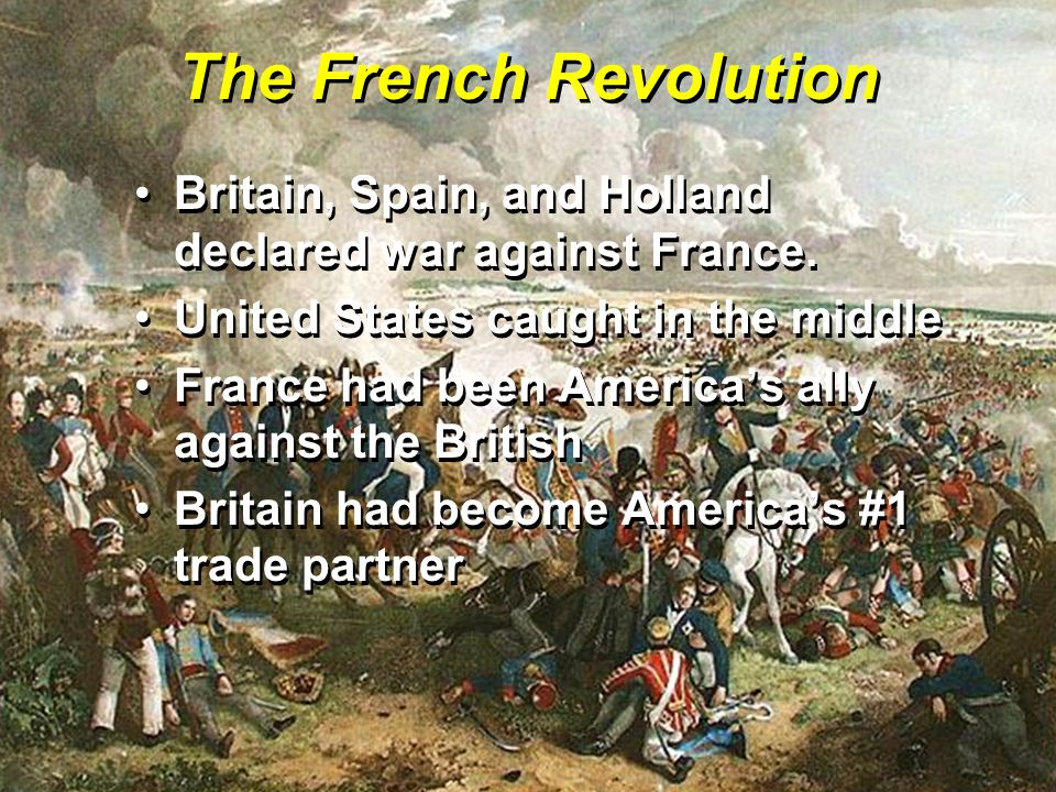 The French Revolution Britain, Spain, and Holland declared war against France. United States caught in the middle.