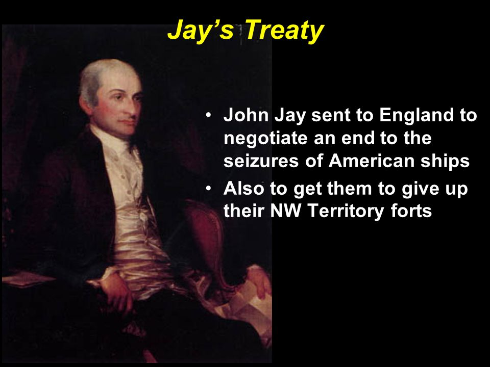 Jay's Treaty John Jay sent to England to negotiate an end to the seizures of American ships.