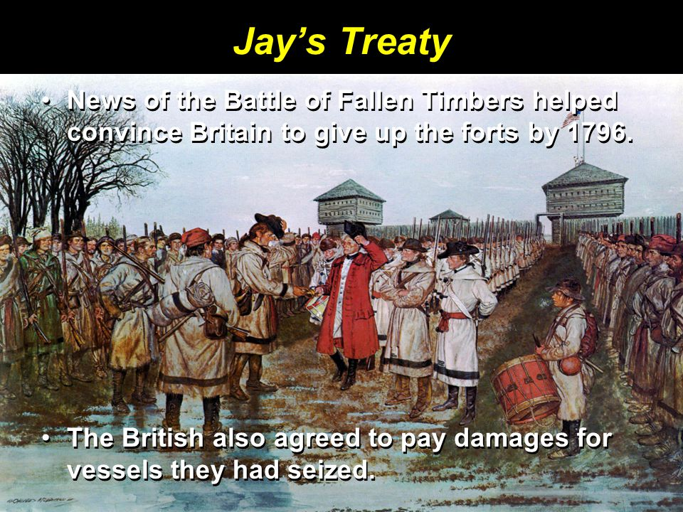 Jay's Treaty News of the Battle of Fallen Timbers helped convince Britain to give up the forts by 1796.