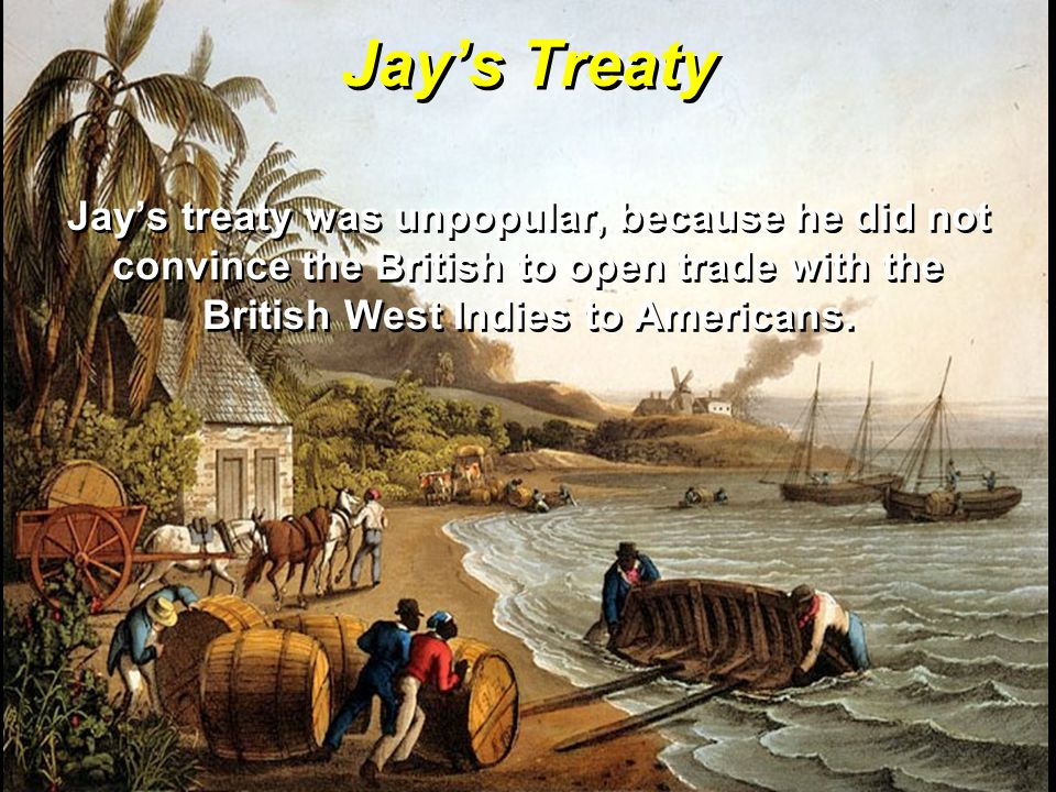 Jay's Treaty Jay's treaty was unpopular, because he did not convince the British to open trade with the British West Indies to Americans.