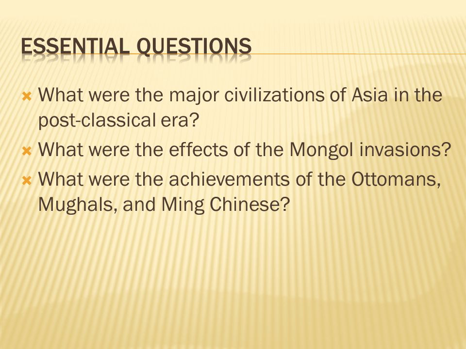 Essential Questions What were the major civilizations of Asia in the post-classical era What were the effects of the Mongol invasions