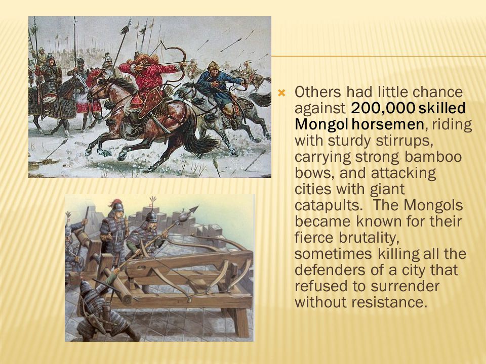 Others had little chance against 200,000 skilled Mongol horsemen, riding with sturdy stirrups, carrying strong bamboo bows, and attacking cities with giant catapults.
