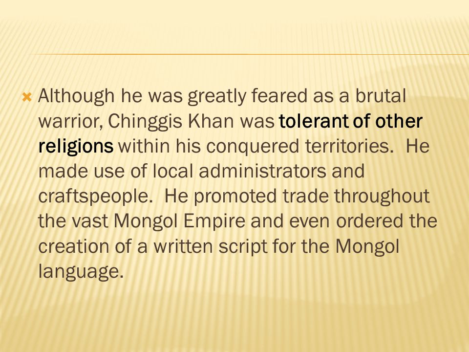 Although he was greatly feared as a brutal warrior, Chinggis Khan was tolerant of other religions within his conquered territories.