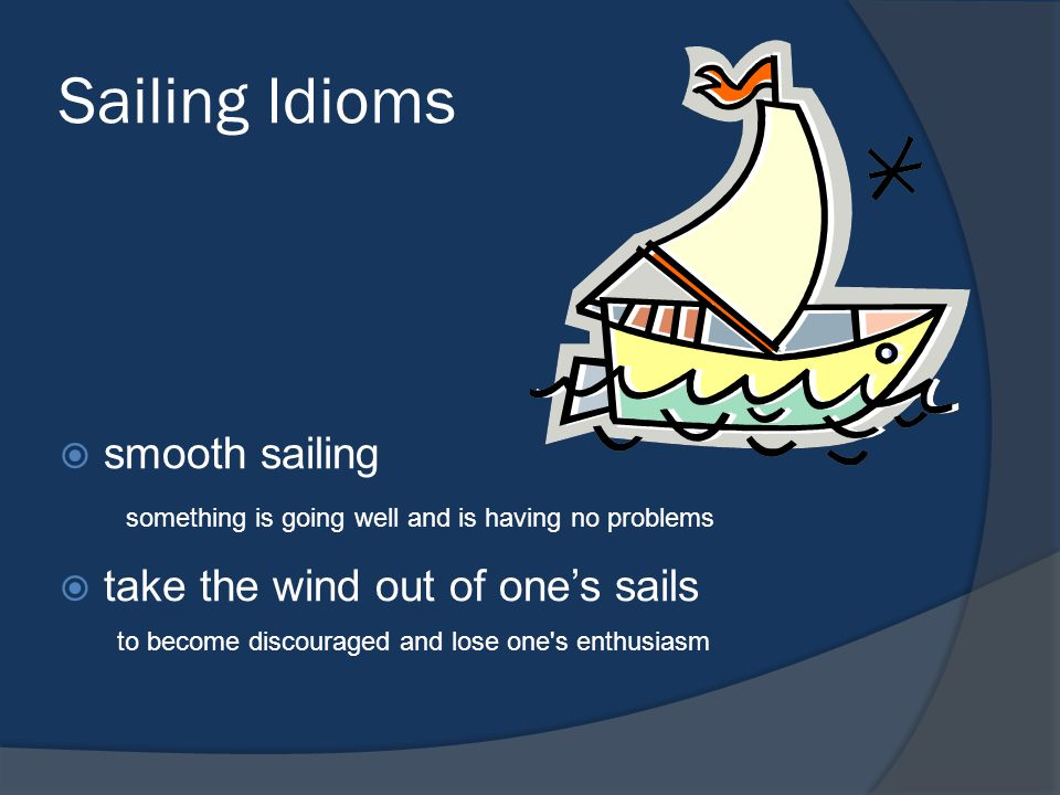 Sailing Idioms smooth sailing take the wind out of one's sails