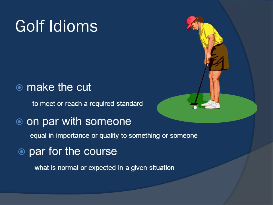 Golf Idioms make the cut on par with someone par for the course