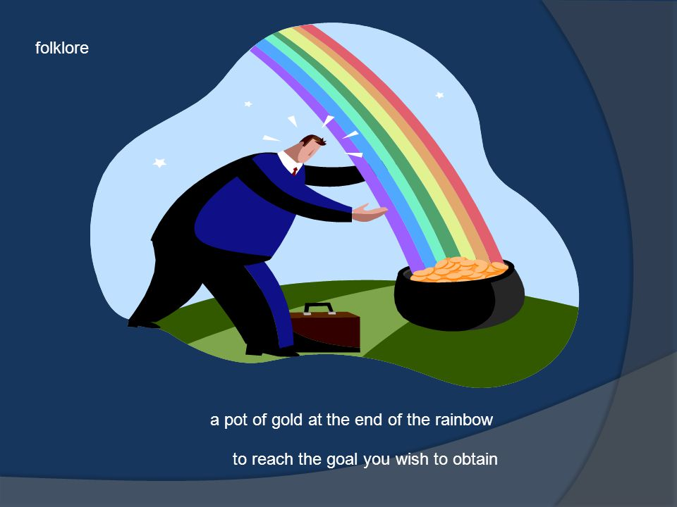 folklore a pot of gold at the end of the rainbow to reach the goal you wish to obtain