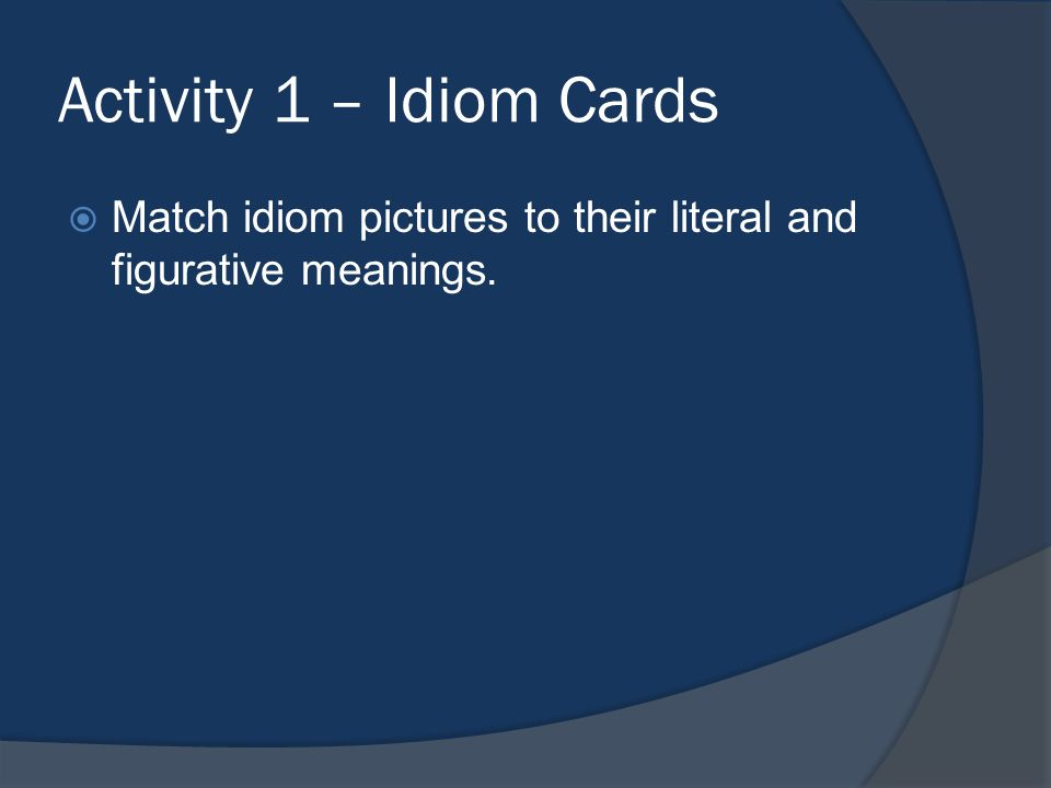Activity 1 – Idiom Cards Match idiom pictures to their literal and figurative meanings.
