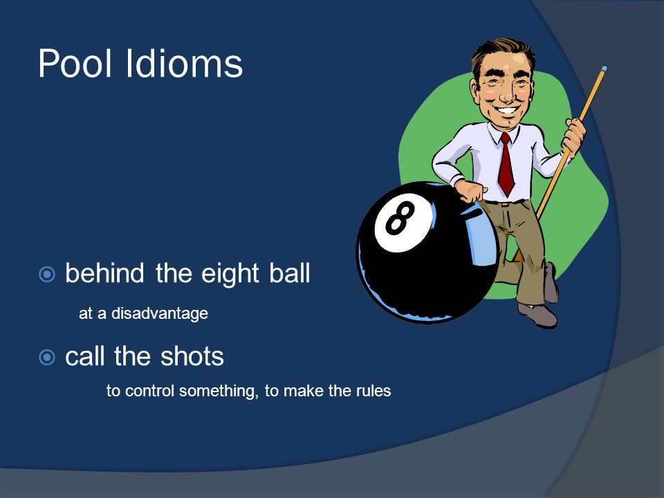 Pool Idioms behind the eight ball call the shots at a disadvantage