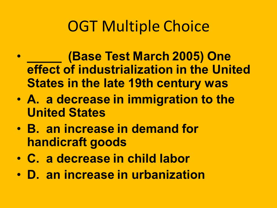 OGT Multiple Choice _____ (Base Test March 2005) One effect of industrialization in the United States in the late 19th century was.