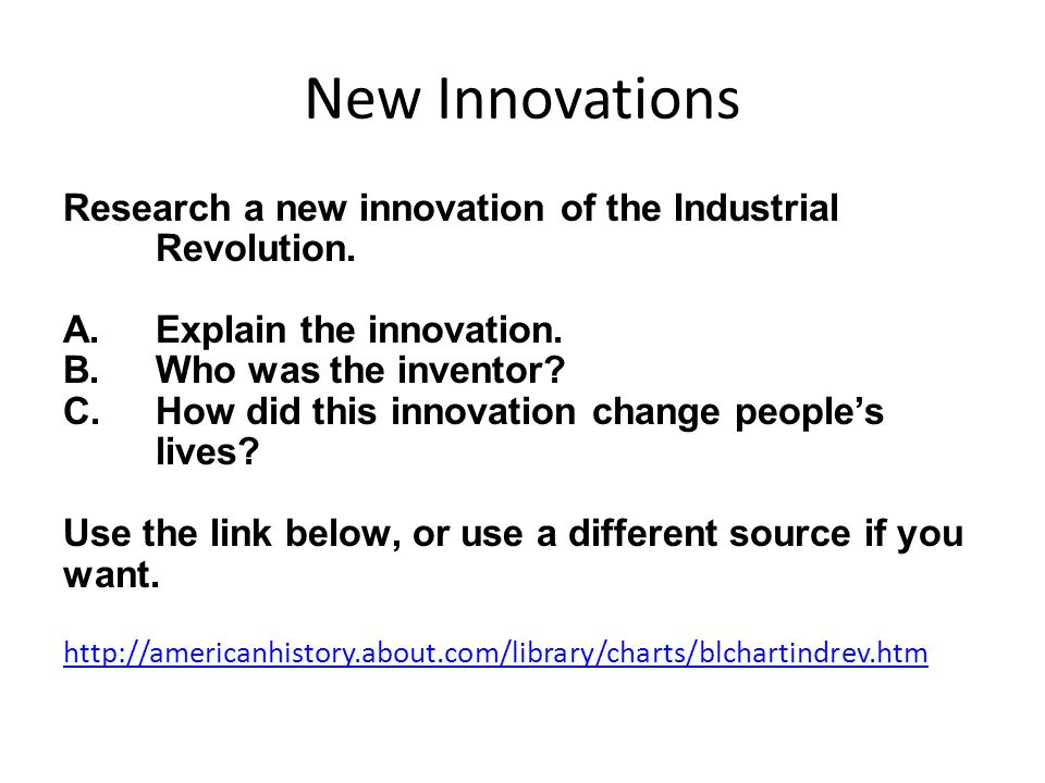 New Innovations Research a new innovation of the Industrial Revolution. Explain the innovation. Who was the inventor
