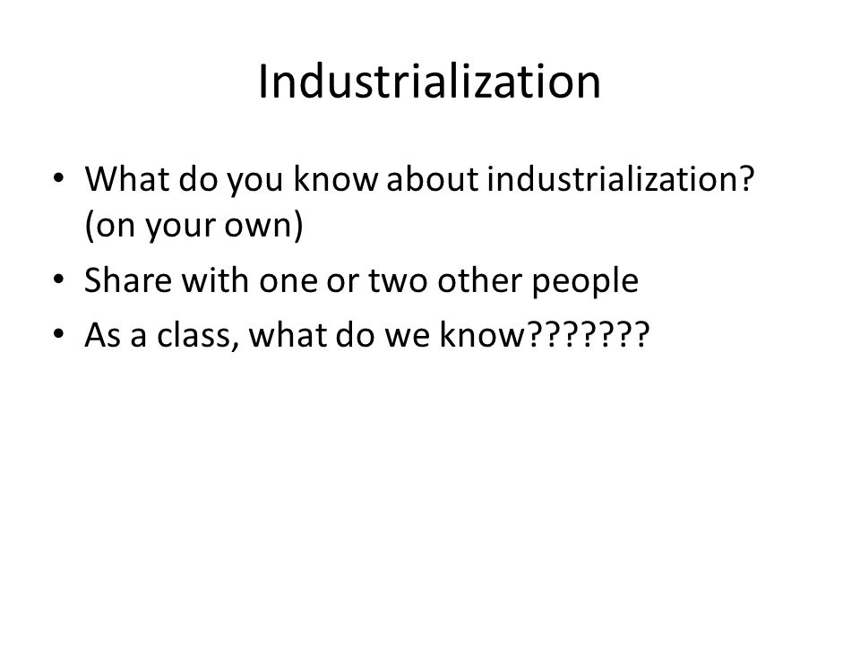 Industrialization What do you know about industrialization (on your own) Share with one or two other people.