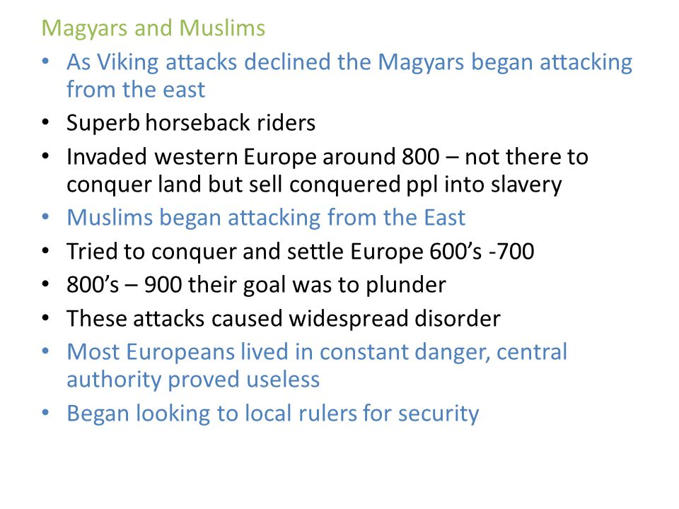 Magyars and Muslims As Viking attacks declined the Magyars began attacking from the east. Superb horseback riders.